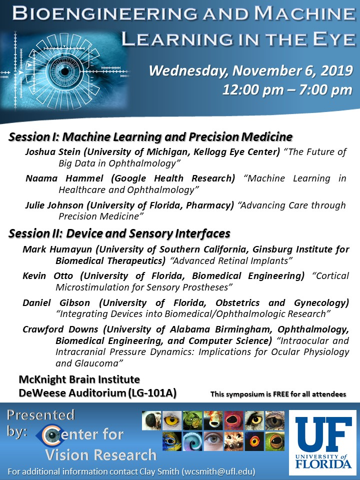 """Bioengineering and Machine Learning - November 6, 2019 — 12:00 – 7:00 pm in the McKnight Brain Institute auditorium (LG-101A) Session I: Machine Learning and Precision Medicine Joshua Stein (University ofMichigan, Kellogg Eye Center)""""The Future of Big Data in Ophthalmology"""" NaamaHammel(GoogleHealthResearch)""""MachineLearninginHealthcareandOphthalmology"""" Julie Johnson(University of Florida, Pharmacy)""""Advancing Care throughPrecision Medicine"""" Session II: Device and Sensory Interfaces MarkHumayun(University of SouthernCalifornia,Ginsburg Institute for Biomedical Therapeutics)""""Advanced Retinal Implants"""" Kevin Otto(University of Florida, BiomedicalEngineering)""""CorticalMicrostimulationfor Sensory Prostheses"""" DanielGibson (University of Florida, Obstetrics and Gynecology)""""Integrating Devices into Biomedical/Ophthalmologic Research"""" Crawford Downs (University of Alabama Birmingham, Ophthalmology, Biomedical Engineering, and Computer Science)""""Intraocular and Intracranial Pressure Dynamics: Implications for Ocular Physiology and Glaucoma"""""""